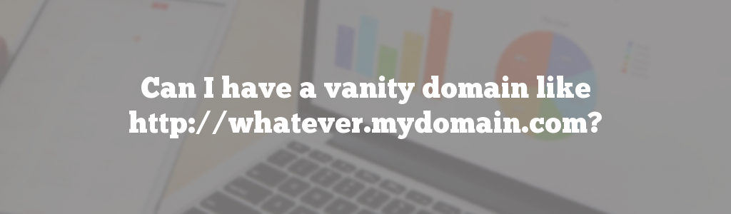 Can I have a vanity domain like http://whatever.mydomain.com?